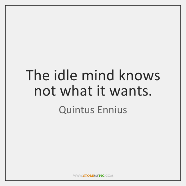 The idle mind knows not what it wants.