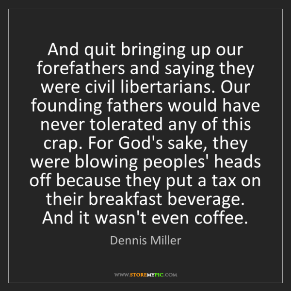 Dennis Miller: And quit bringing up our forefathers and saying they...