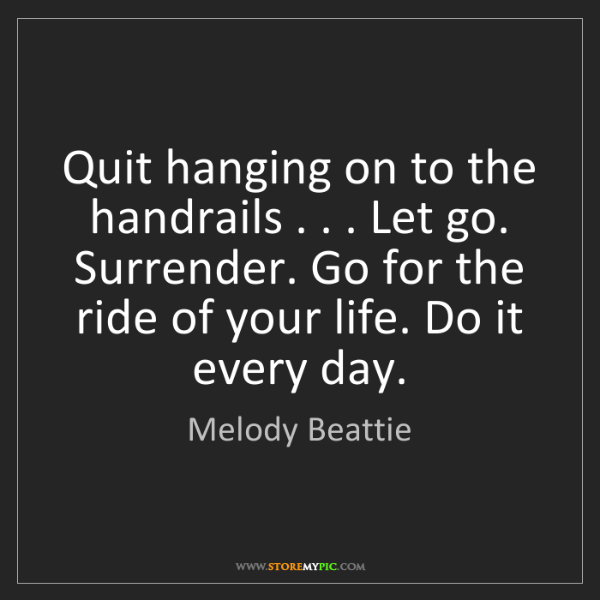 Melody Beattie: Quit hanging on to the handrails . . . Let go. Surrender....