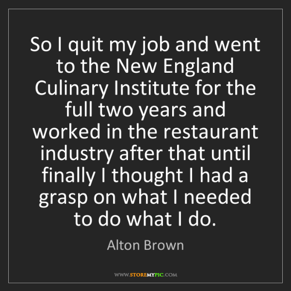 Alton Brown: So I quit my job and went to the New England Culinary...