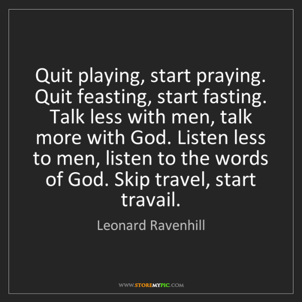 Leonard Ravenhill: Quit playing, start praying. Quit feasting, start fasting....