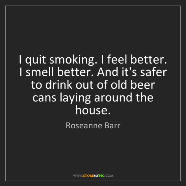 Roseanne Barr: I quit smoking. I feel better. I smell better. And it's...