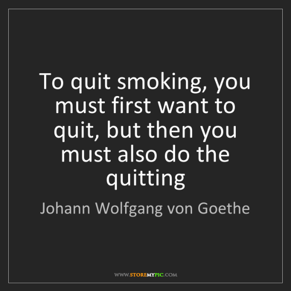 Johann Wolfgang von Goethe: To quit smoking, you must first want to quit, but then...
