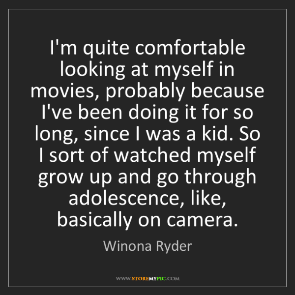 Winona Ryder: I'm quite comfortable looking at myself in movies, probably...