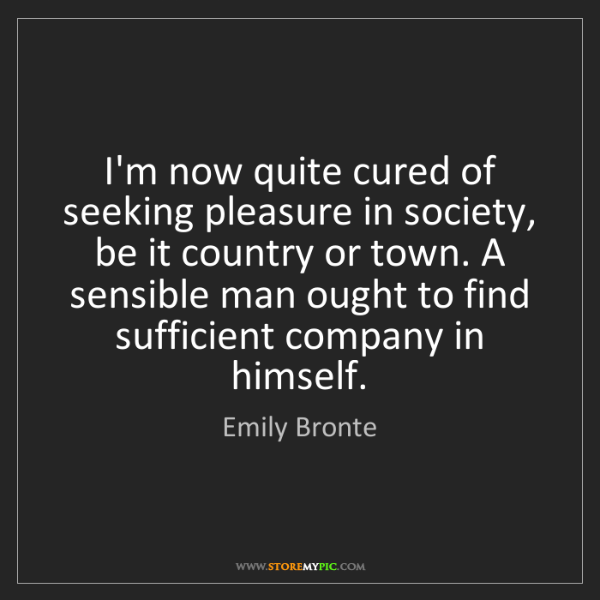 Emily Bronte: I'm now quite cured of seeking pleasure in society, be...