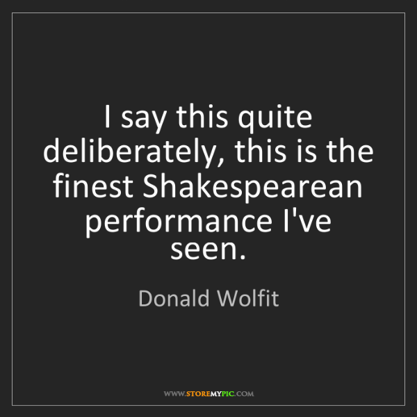 Donald Wolfit: I say this quite deliberately, this is the finest Shakespearean...