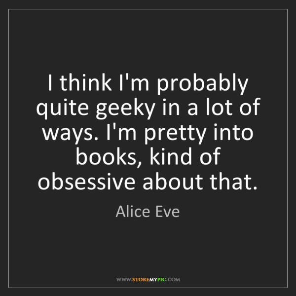 Alice Eve: I think I'm probably quite geeky in a lot of ways. I'm...