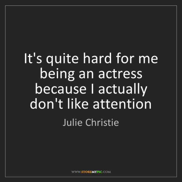 Julie Christie: It's quite hard for me being an actress because I actually...