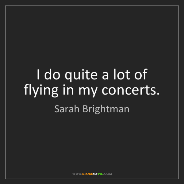 Sarah Brightman: I do quite a lot of flying in my concerts.