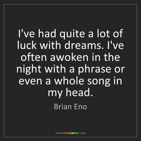 Brian Eno: I've had quite a lot of luck with dreams. I've often...
