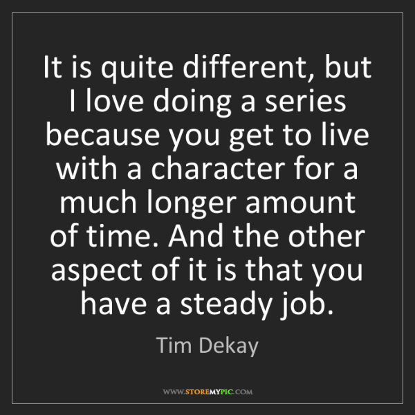 Tim Dekay: It is quite different, but I love doing a series because...