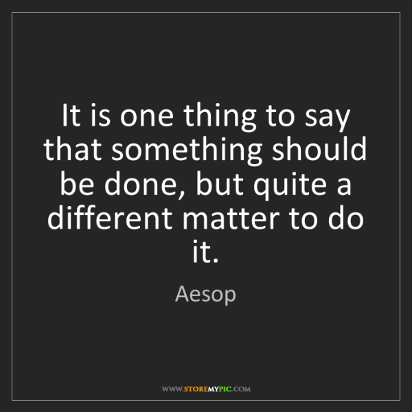 Aesop: It is one thing to say that something should be done,...
