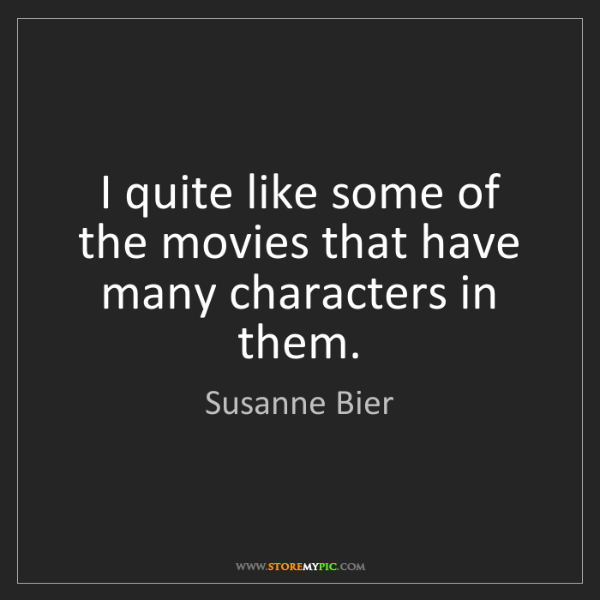 Susanne Bier: I quite like some of the movies that have many characters...