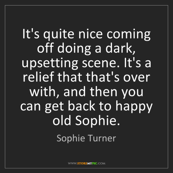 Sophie Turner: It's quite nice coming off doing a dark, upsetting scene....