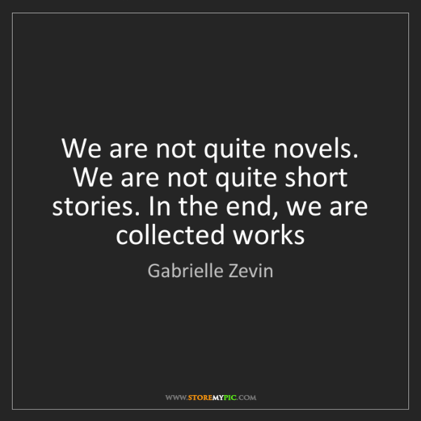 Gabrielle Zevin: We are not quite novels. We are not quite short stories....