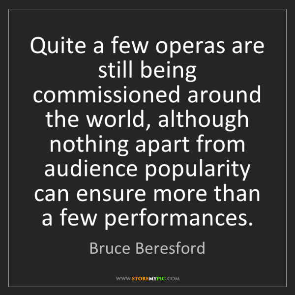 Bruce Beresford: Quite a few operas are still being commissioned around...
