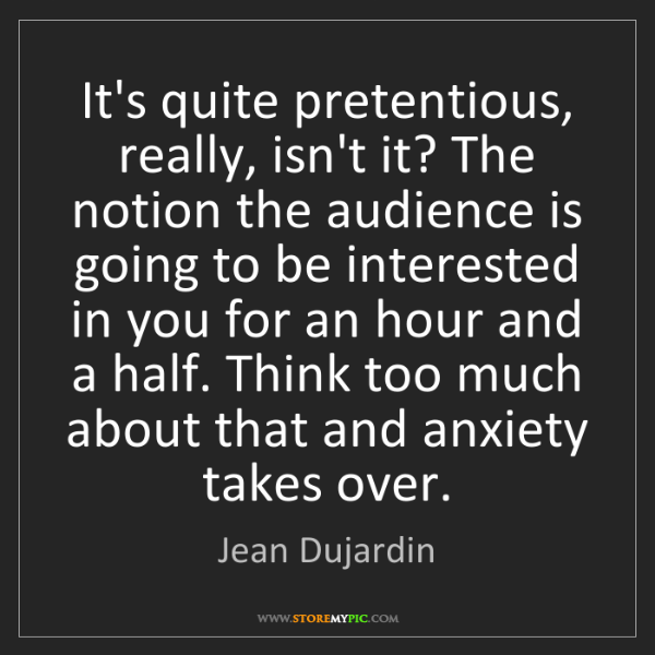 Jean Dujardin: It's quite pretentious, really, isn't it? The notion...