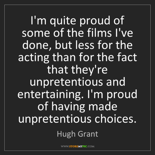 Hugh Grant: I'm quite proud of some of the films I've done, but less...