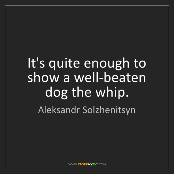 Aleksandr Solzhenitsyn: It's quite enough to show a well-beaten dog the whip.