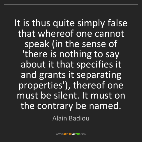 Alain Badiou: It is thus quite simply false that whereof one cannot...