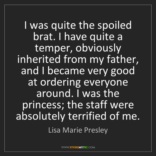 Lisa Marie Presley: I was quite the spoiled brat. I have quite a temper,...