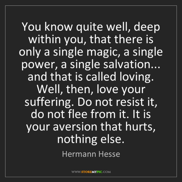 Hermann Hesse: You know quite well, deep within you, that there is only...