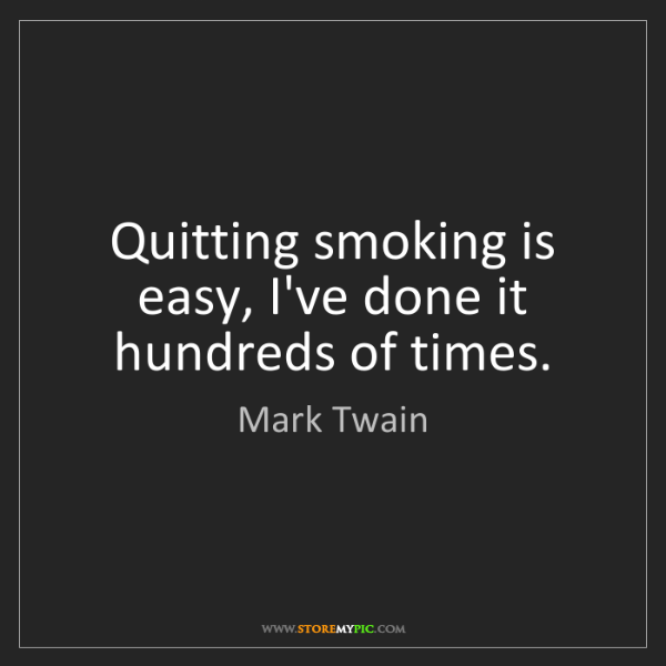 Mark Twain: Quitting smoking is easy, I've done it hundreds of times.