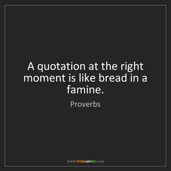 Proverbs: A quotation at the right moment is like bread in a famine.
