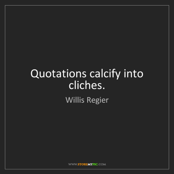 Willis Regier: Quotations calcify into cliches.