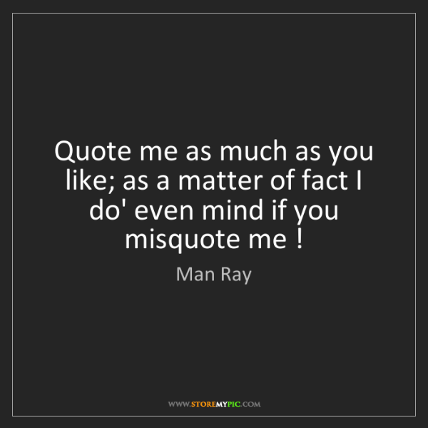 Man Ray: Quote me as much as you like; as a matter of fact I do'...