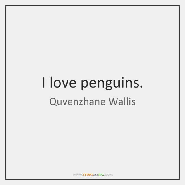 I love penguins.