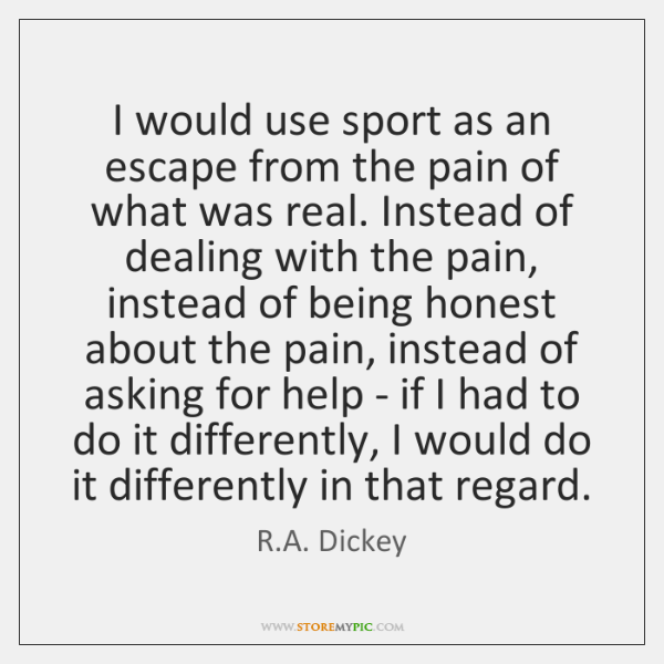 I would use sport as an escape from the pain of what ...