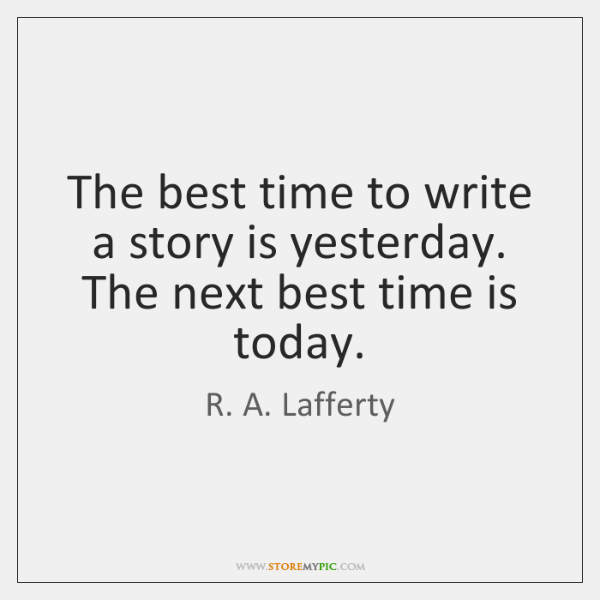 The best time to write a story is yesterday. The next best ...