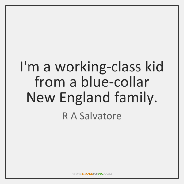 I'm a working-class kid from a blue-collar New England family.