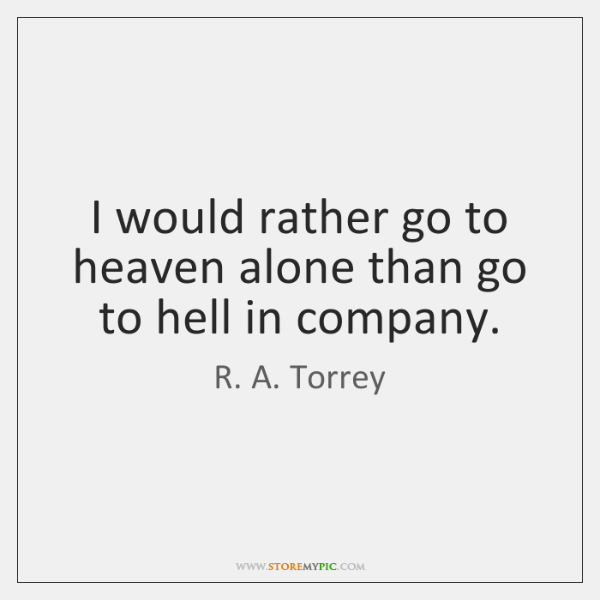 I would rather go to heaven alone than go to hell in ...