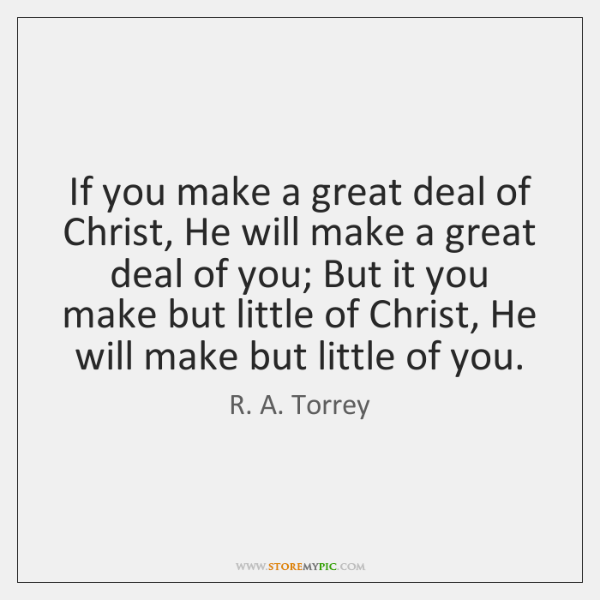 If you make a great deal of Christ, He will make a ...
