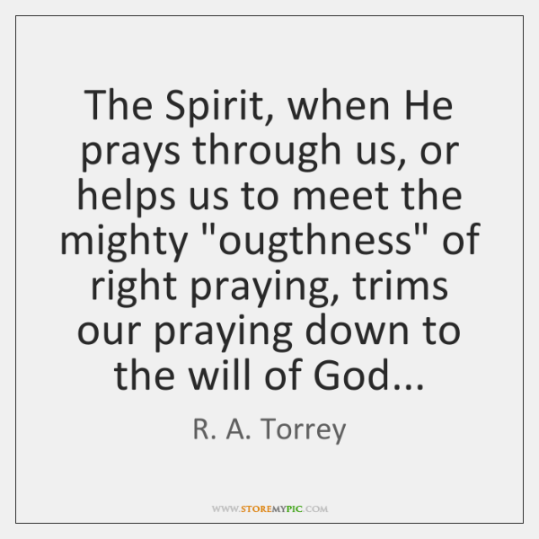 The Spirit, when He prays through us, or helps us to meet ...