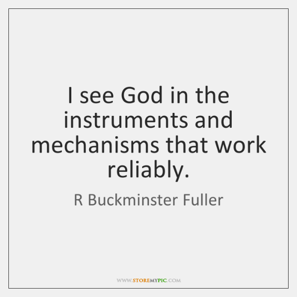I see God in the instruments and mechanisms that work reliably.