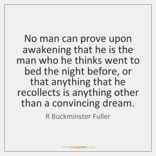 No man can prove upon awakening that he is the man who ...