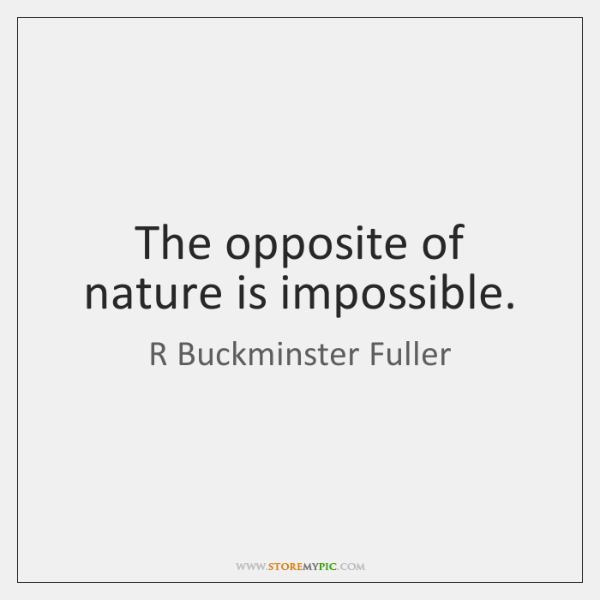 The opposite of nature is impossible.