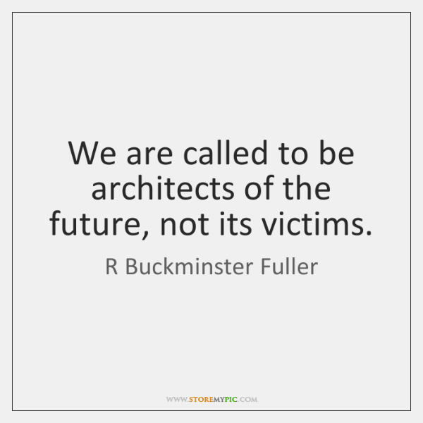 We are called to be architects of the future, not its victims.