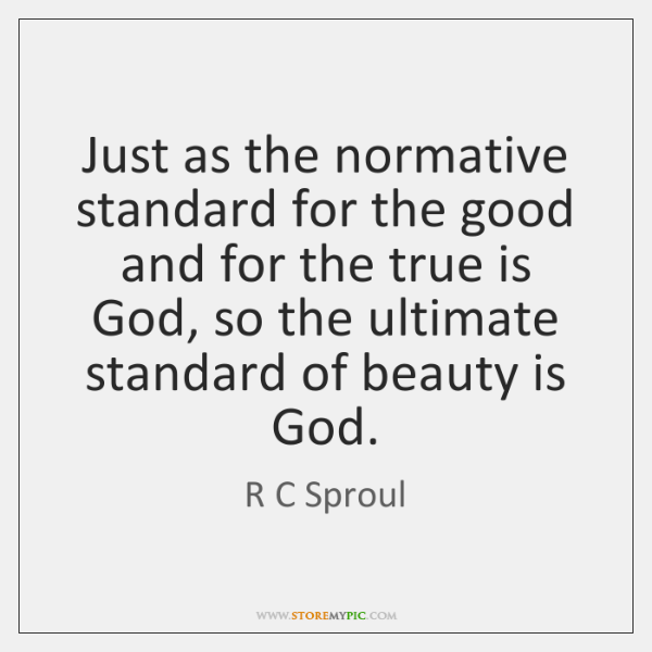 Just as the normative standard for the good and for the true ...