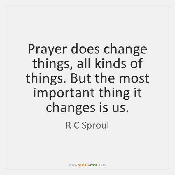Prayer does change things, all kinds of things. But the most important ...