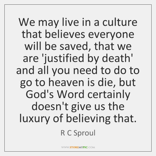 We may live in a culture that believes everyone will be saved, ...