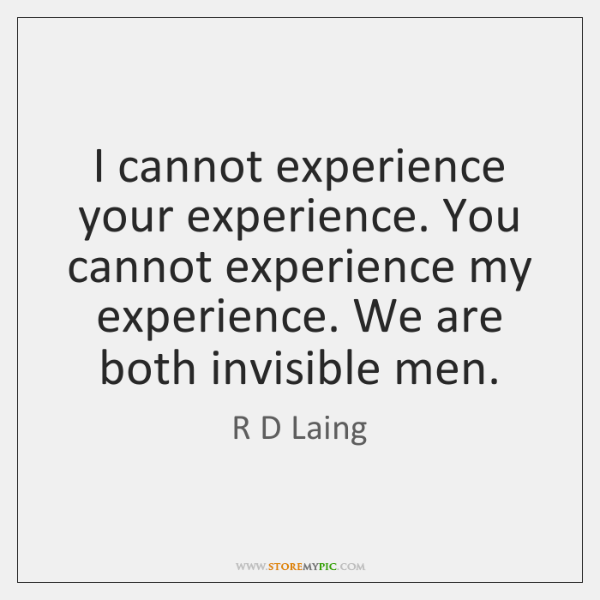 I cannot experience your experience. You cannot experience my experience. We are ...