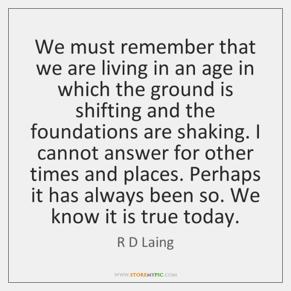 We must remember that we are living in an age in which ...