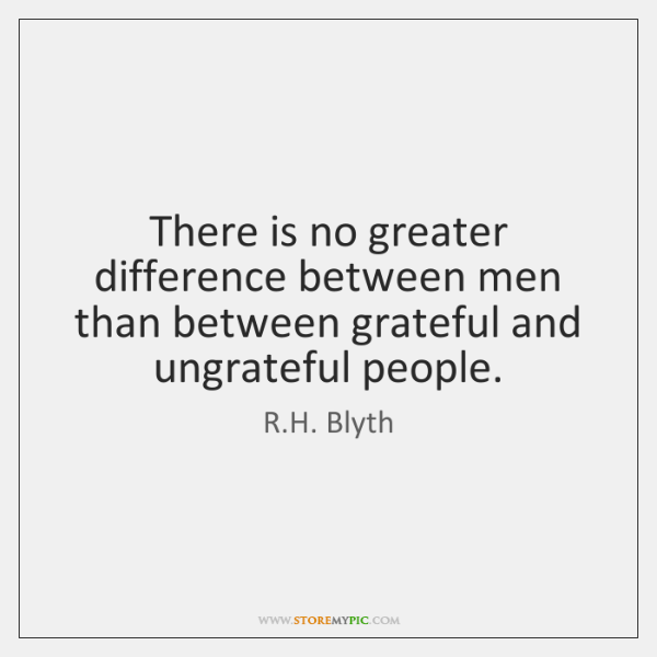 There is no greater difference between men than between grateful and ungrateful ...