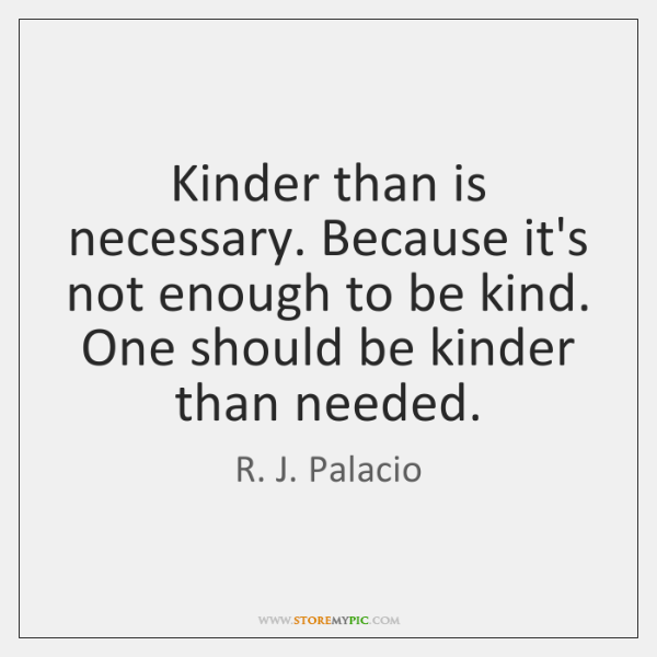 Kinder than is necessary. Because it's not enough to be kind. One ...