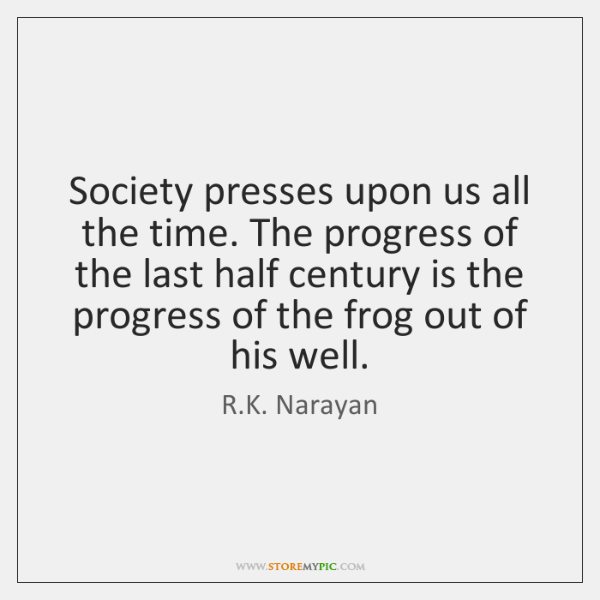 Society presses upon us all the time. The progress of the last ...