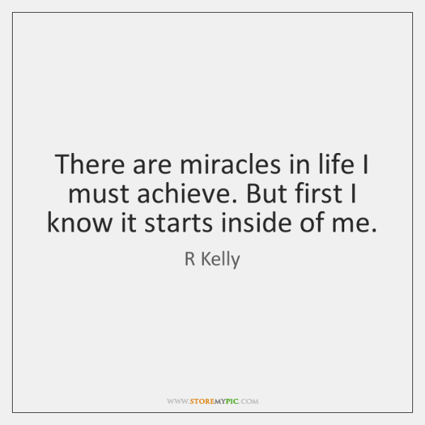 There are miracles in life I must achieve. But first I know ...